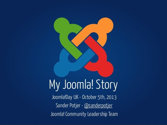 Joomla!Day UK - October 5th, 2013 Sander Potjer - @sanderpotjer Joomla! Community Leadership Team My Joomla! Story
