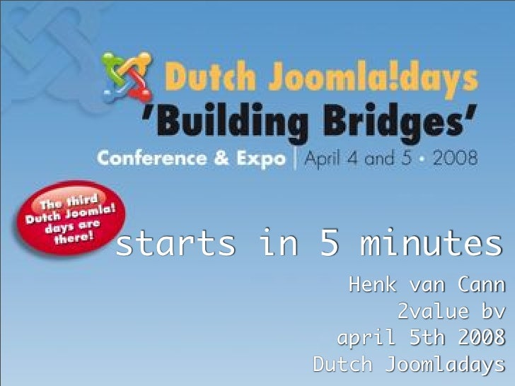 starts in 5 minutes             Henk van Cann                 2value bv            april 5th 2008          Dutch Joomladay...