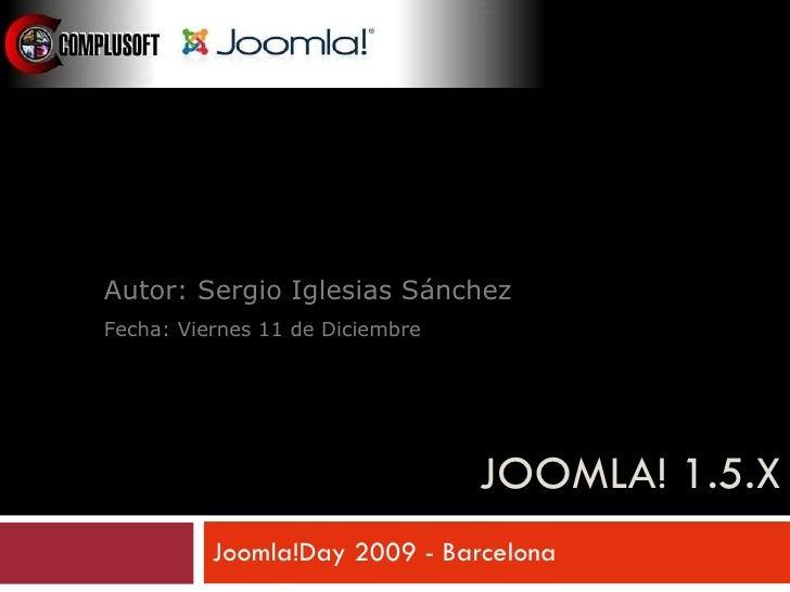 JOOMLA! 1.5.X Joomla!Day 2009 - Barcelona Taller: Desarrollo de Plantillas Autor: Sergio Iglesias Sánchez Fecha: Viernes 1...