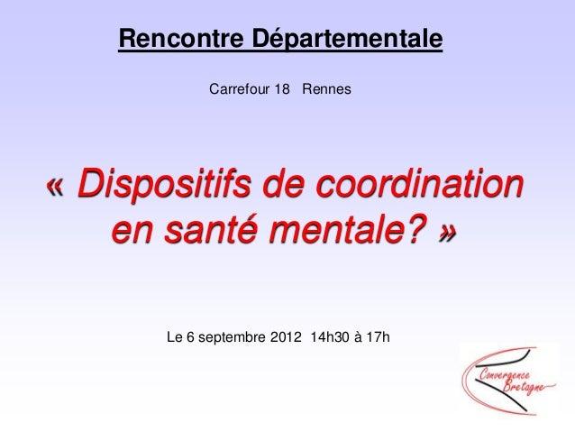 Rencontre Départementale            Carrefour 18 Rennes« Dispositifs de coordination    en santé mentale? »       Le 6 sep...