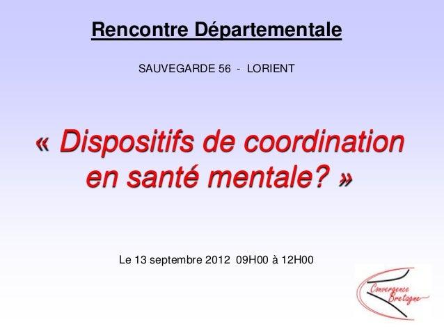 Rencontre Départementale         SAUVEGARDE 56 - LORIENT« Dispositifs de coordination    en santé mentale? »      Le 13 se...