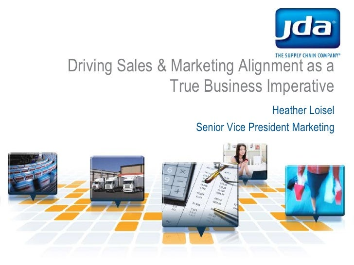Driving Sales & Marketing Alignment as a True Business Imperative<br />Heather Loisel<br />Senior Vice President Marketing...
