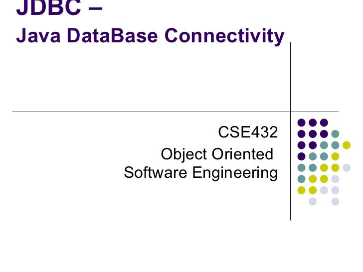 JDBC – Java DataBase Connectivity   CSE432 Object Oriented  Software Engineering