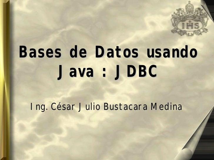Bases de Datos usando    Java : JDBC Ing. César Julio Bustacara Medina