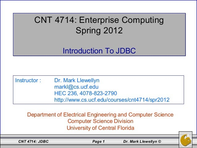 CNT 4714: JDBC Page 1 Dr. Mark Llewellyn © CNT 4714: Enterprise Computing Spring 2012 Introduction To JDBC CNT 4714: Enter...