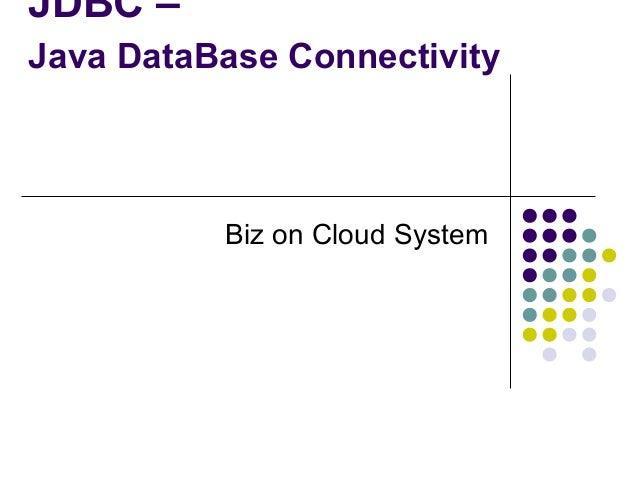 JDBC – Java DataBase Connectivity  Biz on Cloud System