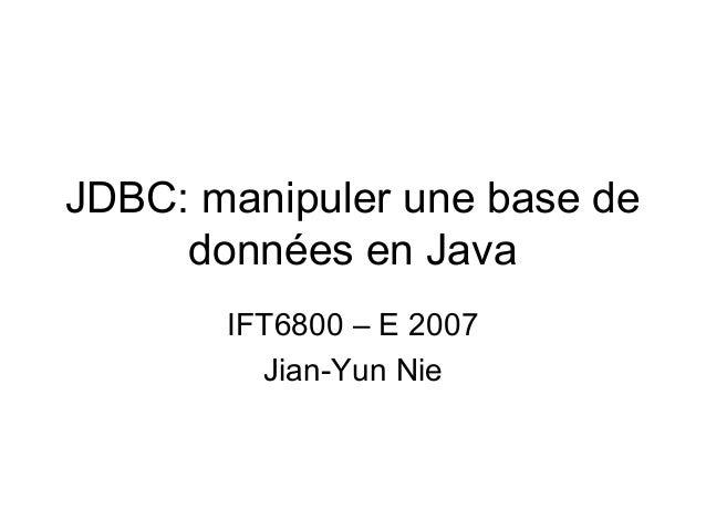 JDBC: manipuler une base de données en Java IFT6800 – E 2007 Jian-Yun Nie