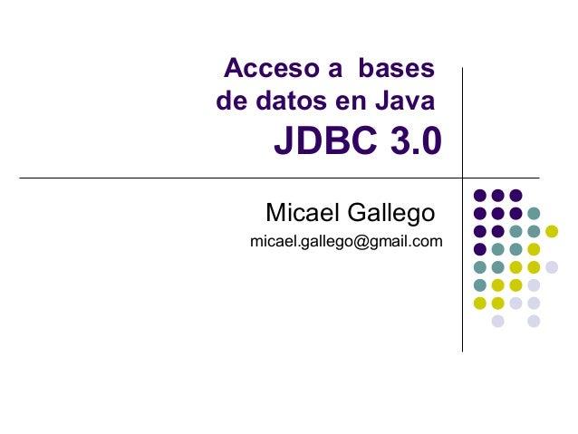 Acceso a bases de datos en Java  JDBC 3.0 Micael Gallego micael.gallego@gmail.com
