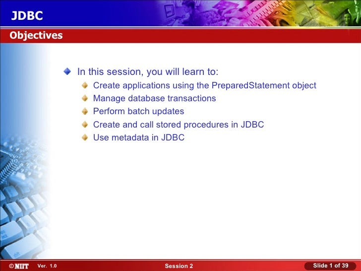 JDBCObjectives                In this session, you will learn to:                   Create applications using the Prepared...