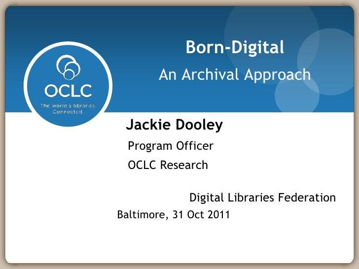 Born-Digital        An Archival Approach Jackie Dooley  Program Officer  OCLC Research             Digital Libraries Feder...