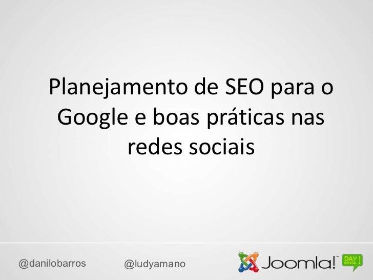 Planejamento de SEO para o      Google e boas práticas nas            redes sociais@danilobarros   @ludyamano