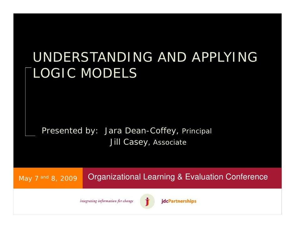 UNDERSTANDING AND APPLYING     LOGIC MODELS          Presented by: Jara Dean-Coffey, Principal                      Jill C...