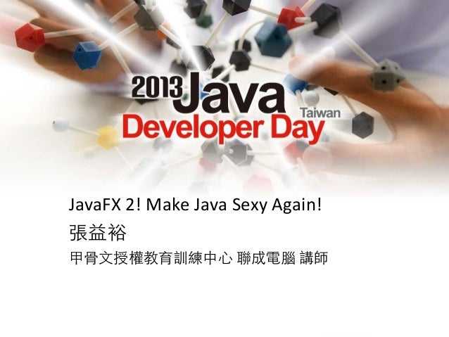 JavaFX  2!  Make  Java  Sexy  Again! 張益裕 甲骨文授權教育訓練中心  聯成電腦  講師