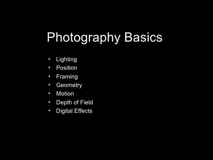 Photography Basics <ul><li>Lighting </li></ul><ul><li>Position </li></ul><ul><li>Framing </li></ul><ul><li>Geometry </li><...