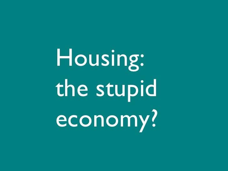 Housing: the stupid economy