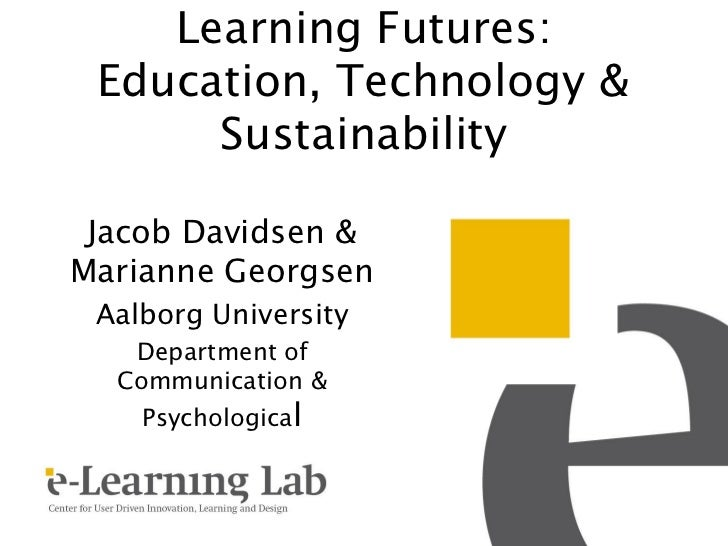Learning Futures: Education, Technology &      Sustainability Jacob Davidsen &Marianne Georgsen Aalborg University   Depar...