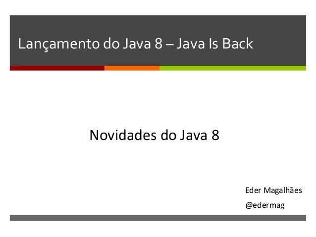 Lançamento  do  Java  8  –  Java  Is  Back   Eder  Magalhães   @edermag   Novidades  do  Java  ...