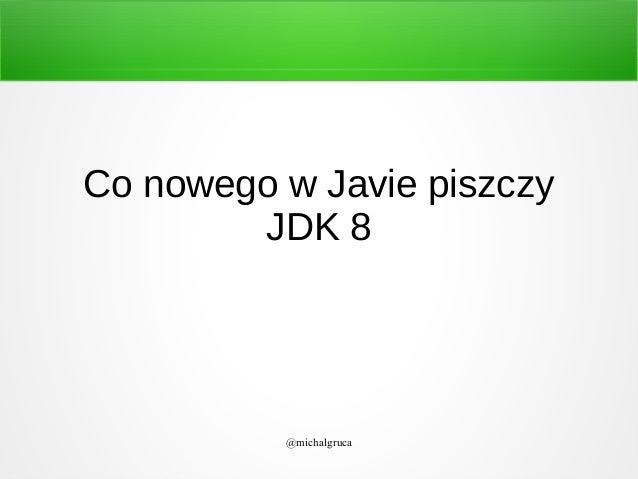 Co nowego w Javie piszczy JDK 8  @michalgruca
