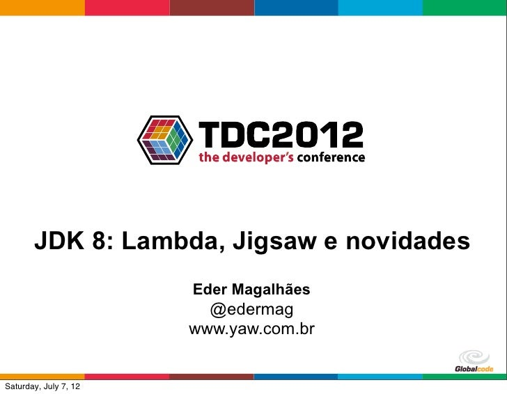 JDK 8: Lambda, Jigsaw e novidades                       Eder Magalhães                         @edermag                   ...