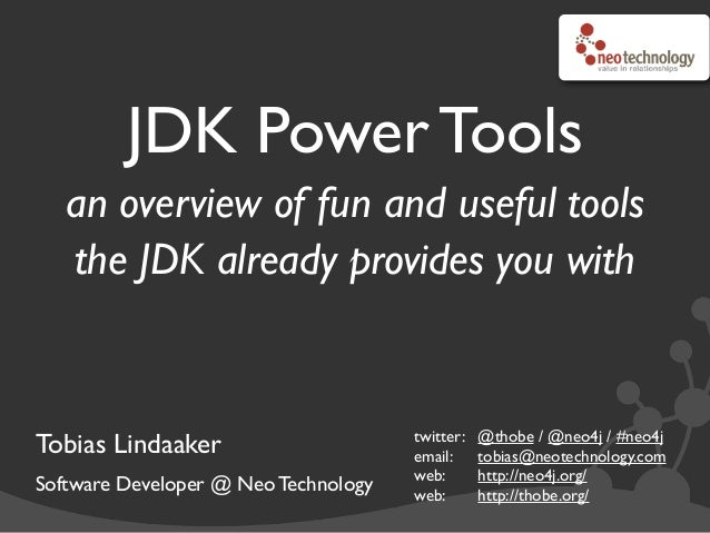 JDK Power Tools an overview of fun and useful tools the JDK already provides you with Tobias Lindaaker Software Developer ...