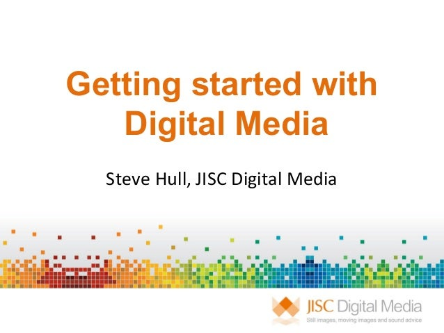 Getting started withDigital MediaSteve Hull, JISC Digital Media