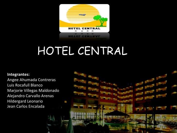 HOTEL CENTRAL Integrantes: Angee Ahumada Contreras Luis Rocafull Blanco Marjorie Villegas Maldonado Alejandro Carvallo Are...