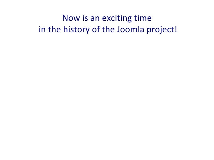 Now is an exciting timein the history of the Joomla project!