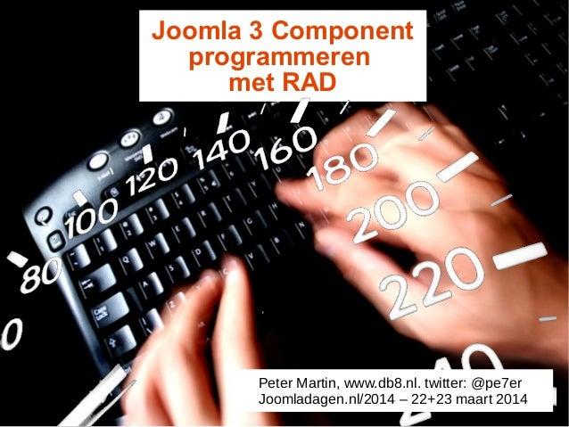 Joomla 3 Component programmeren met RAD Peter Martin, www.db8.nl. twitter: @pe7er Joomladagen.nl/2014 – 22+23 maart 2014