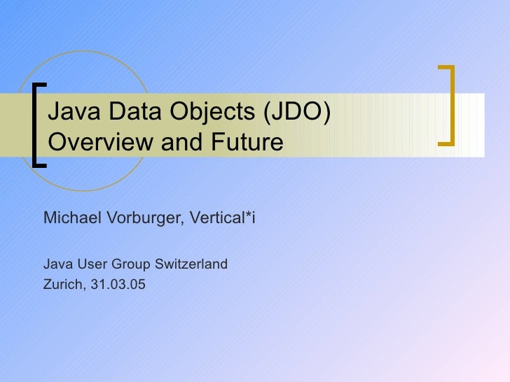 Java Data Objects (JDO) Overview and Future Michael Vorburger, Vertical*i Java User Group Switzerland Zurich, 31.03.05