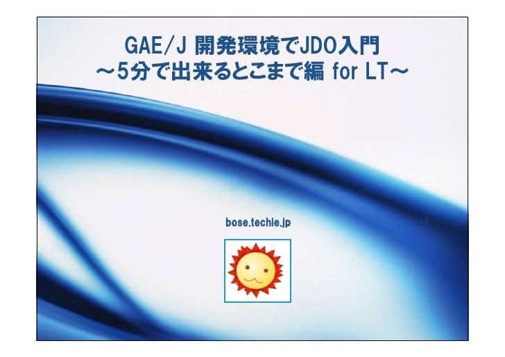 GAE/J 開発環境でJDO入門 ~5分で出来るとこまで編 for LT~             bose.techie.jp