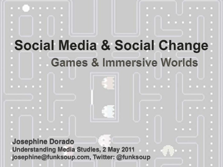 Social Media & Social Change<br />Games & Immersive Worlds<br />Josephine Dorado  Understanding Media Studies, 2 May 2011j...