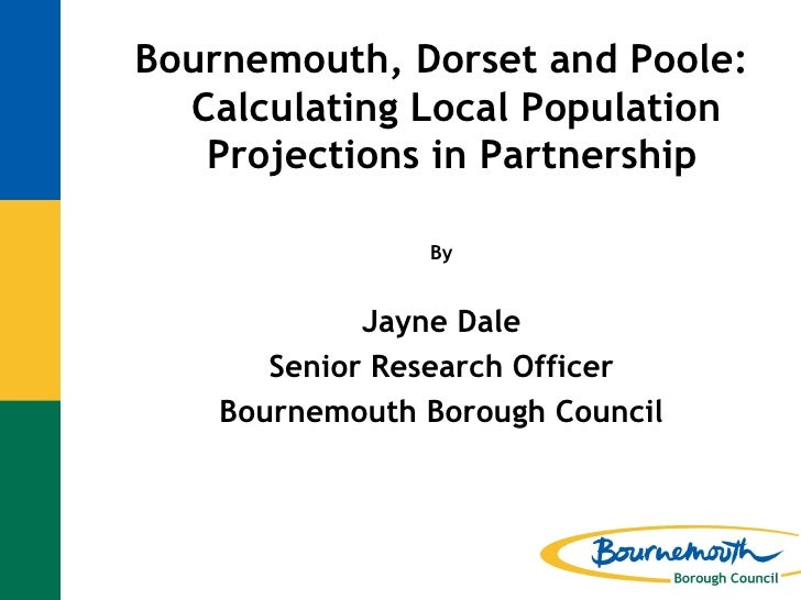 Jayne Dale - Bournemouth, Dorset and Poole Calculating Local Population Projections in Partnership
