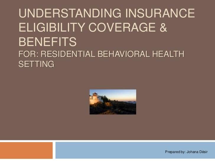 Understanding Insurance Eligibility coverage & BENEFITSFor: Residential behavioral health setting<br />Prepared by: Johana...