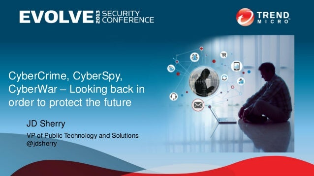 CyberCrime, CyberSpy,CyberWar – Looking back inorder to protect the futureJD SherryVP of Public Technology and Solutions@j...