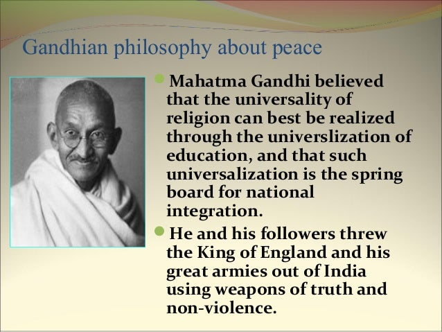 gandhi philosophy Mahatma gandhi's general philosophy # 5 an ideal society : he dreamt a dream of ideal society which would be free from any form of exploitation, social differences, violence, hat redness and injustice.