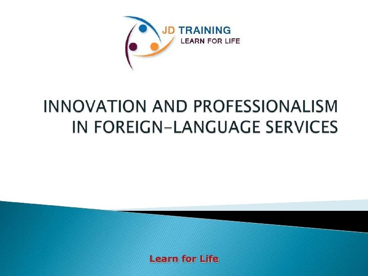 JD TRAINING<br />INNOVATION AND PROFESSIONALISM IN FOREIGN-LANGUAGE SERVICES<br />Learn for Life<br />