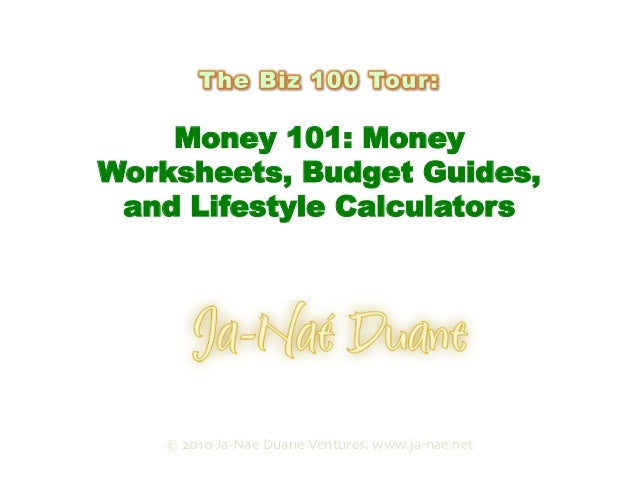 Money 101: Money Worksheets, Budget Guides, and Lifestyle Calculators Presented by © 2010 Ja-Nae Duane Ventures. www.ja-na...