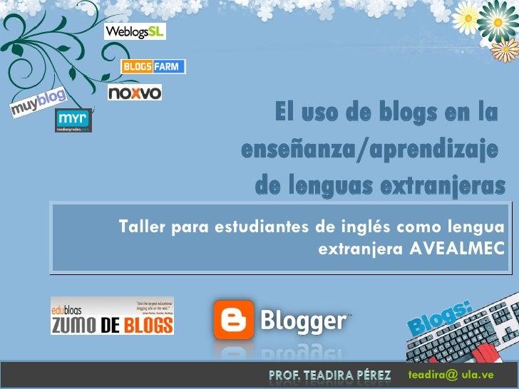 Taller para estudiantes de inglés como lengua extranjera AVEALMEC teadira@ ula.ve El uso de blogs en la  enseñanza/aprendi...