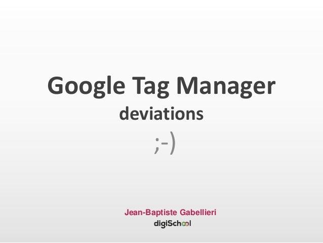 Google Tag Manager deviations ;-) Jean-Baptiste Gabellieri