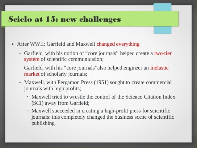 "Scielo at 15: new challenges ●  After WWII: Garfield and Maxwell changed everything –  Garfield, with his notion of ""core ..."