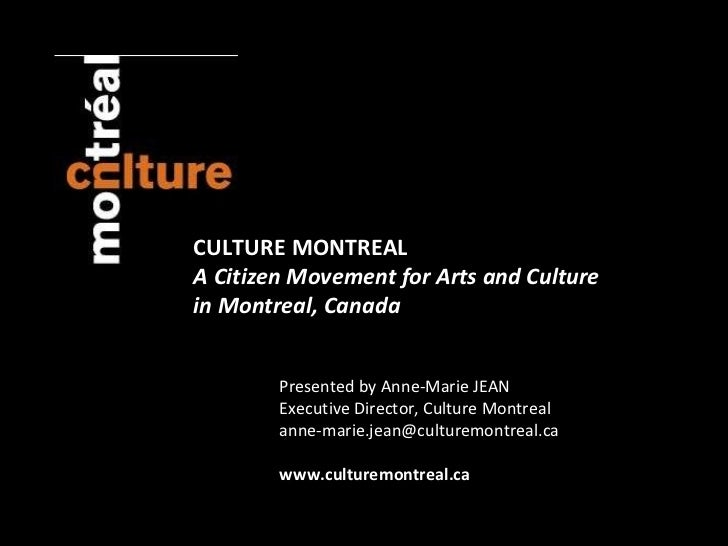 CULTURE MONTREAL A Citizen Movement for Arts and Culture  in Montreal, Canada Presented by Anne-Marie JEAN Executive Direc...