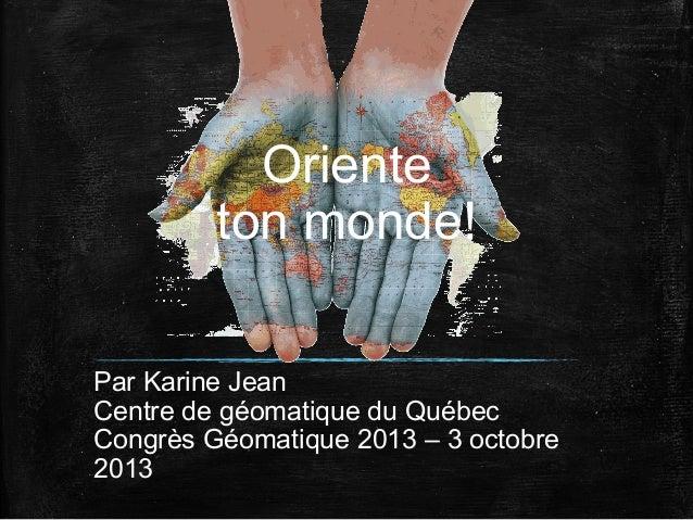 Oriente ton monde! Par Karine Jean Centre de géomatique du Québec Congrès Géomatique 2013 – 3 octobre 2013