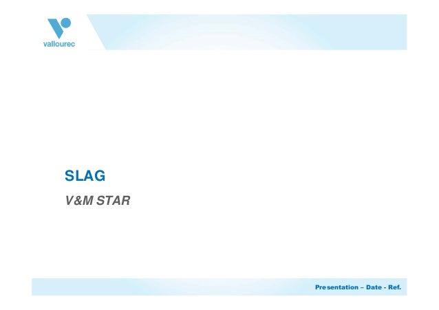 Presentation – Date - Ref. SLAG V&M STAR