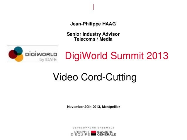 Jean-Philippe HAAG Senior Industry Advisor Telecoms / Media  DigiWorld Summit 2013  Video Cord-Cutting November 20th 2013,...