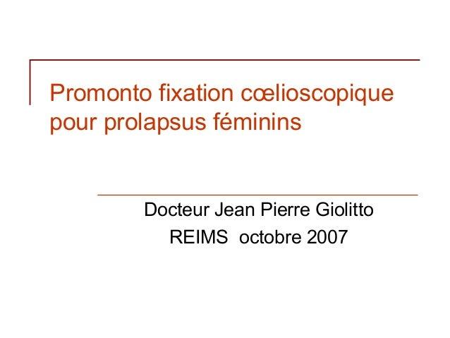 Promonto fixation cœlioscopiquepour prolapsus féminins        Docteur Jean Pierre Giolitto          REIMS octobre 2007