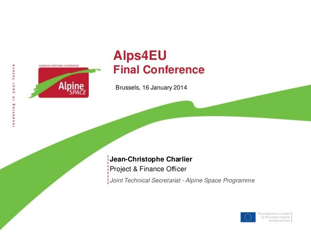 Alps4EU Final Conference Brussels, 16 January 2014  Jean-Christophe Charlier Project & Finance Officer Joint Technical Sec...