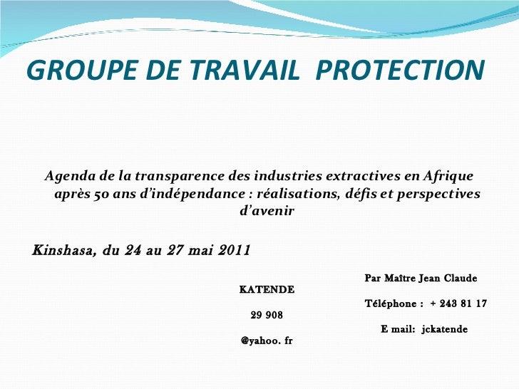 GROUPE DE TRAVAIL  PROTECTION <ul><li>Agenda de la transparence des industries extractives en Afrique après 50 ans d'indép...