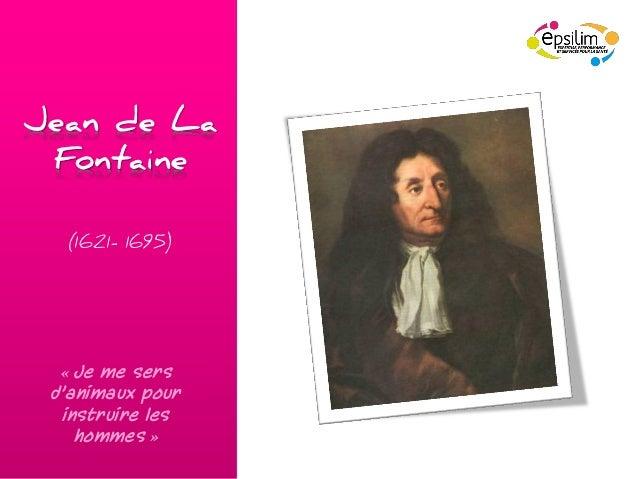 Jean de La Fontaine  (1621- 1695)  « Je me sers d'animaux pour  instruire les    hommes »
