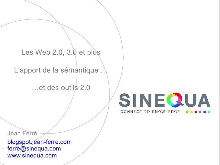 Jean Ferré  blogspot.jean-ferre.com   [email_address]   www.sinequa.com   Les Web 2.0, 3.0 et plus L'apport de la sémantiq...