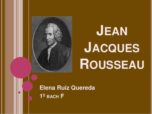 JEAN JACQUES ROUSSEAU Elena Ruiz Quereda 1º BACH F